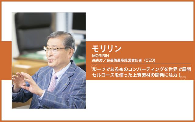 Photo by Hiromichi Tabata ■PROFILE 1946年4月26日生まれ、愛知県一宮市出身。69年一橋大学卒業後、三菱商事を経て、80年モリリン入社、88年取締役、95年専務を経て、99年に社長、2010年11月から現職。趣味はいつも持ち歩いているコンパクトデジカメ。要人に会うとすぐにパチリ。会長室にはレンチング社の幹部らを撮影した写真とともに、「アンリアレイジ」の森永邦彦デザイナーと一緒に写った写真も