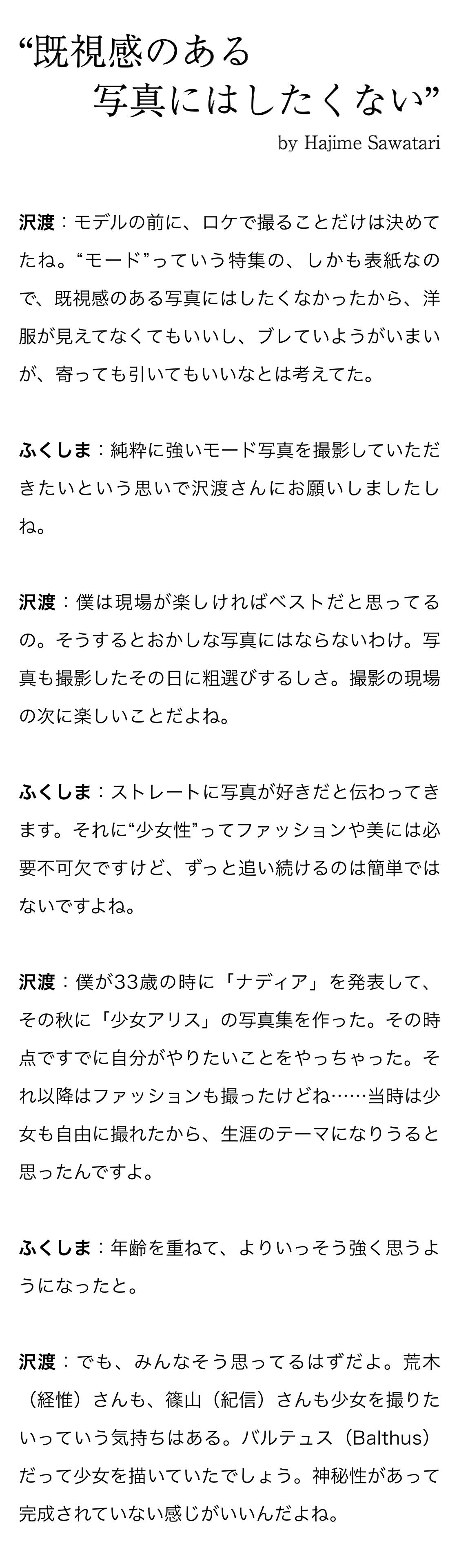 """""""既視感のある写真にはしたくない"""" by Hajime Sawatari 沢渡:モデルの前に、ロケで撮ることだけは決めてたね。""""モード""""っていう特集の、しかも表紙なので、既視感のある写真にはしたくなかったから、洋服が見えてなくてもいいし、ブレていようがいまいが、寄っても引いてもいいなとは考えてた。 ふくしま:純粋に強いモード写真を撮影していただきたいという思いで沢渡さんにお願いしましたしね。 沢渡:僕は現場が楽しければベストだと思ってるの。そうするとおかしな写真にはならないわけ。写真も撮影したその日に粗選びするしさ。撮影の現場の次に楽しいことだよね。 ふくしま:ストレートに写真が好きだと伝わってきます。それに""""少女性""""ってファッションや美には必要不可欠ですけど、ずっと追い続けるのは簡単ではないですよね。 沢渡:僕が33歳の時に「ナディア」を発表して、その秋に「少女アリス」の写真集を作った。その時点ですでに自分がやりたいことをやっちゃった。それ以降はファッションも撮ったけどね……当時は少女も自由に撮れたから、生涯のテーマになりうると思ったんですよ。 ふくしま:年齢を重ねて、よりいっそう強く思うようになったと。 沢渡:でも、みんなそう思ってるはずだよ。荒木(経惟)さんも、篠山(紀信)さんも少女を撮りたいっていう気持ちはある。バルテュス(Balthus)だって少女を描いていたでしょう。神秘性があって完成されていない感じがいいんだよね。"""