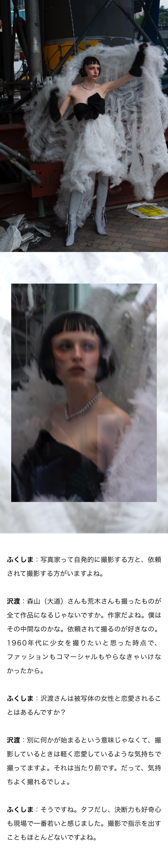 ふくしま:写真家って自発的に撮影する方と、依頼されて撮影する方がいますよね。 沢渡:森山(大道)さんも荒木さんも撮ったものが全て作品になるじゃないですか。作家だよね。僕はその中間なのかな。依頼されて撮るのが好きなの。1960年代に少女を撮りたいと思った時点で、ファッションもコマーシャルもやらなきゃいけなかったから。 ふくしま:沢渡さんは被写体の女性と恋愛されることはあるんですか? 沢渡:別に何かが始まるという意味じゃなくて、撮影しているときは軽く恋愛しているような気持ちで撮ってますよ。それは当たり前です。だって、気持ちよく撮れるでしょ。 ふくしま:そうですね。タフだし、決断力も好奇心も現場で一番若いと感じました。撮影で指示を出すこともほとんどないですよね。