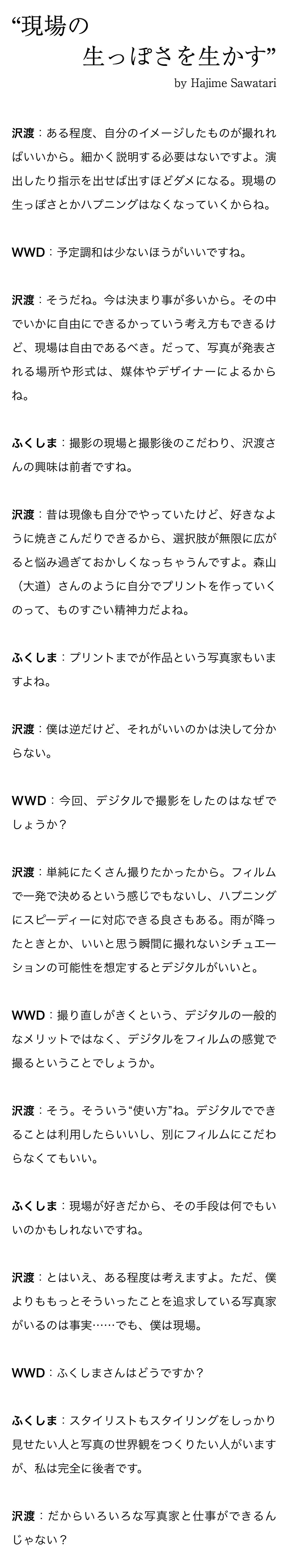 """""""現場の生っぽさを生かす"""" by Hajime Sawatari 沢渡:ある程度、自分のイメージしたものが撮れればいいから。細かく説明する必要はないですよ。演出したり指示を出せば出すほどダメになる。現場の生っぽさとかハプニングはなくなっていくからね。 WWD:予定調和は少ないほうがいいですね。 沢渡:そうだね。今は決まり事が多いから。その中でいかに自由にできるかっていう考え方もできるけど、現場は自由であるべき。だって、写真が発表される場所や形式は、媒体やデザイナーによるからね。 ふくしま:撮影の現場と撮影後のこだわり、沢渡さんの興味は前者ですね。 沢渡:昔は現像も自分でやっていたけど、好きなように焼きこんだりできるから、選択肢が無限に広がると悩み過ぎておかしくなっちゃうんですよ。森山(大道)さんのように自分でプリントを作っていくのって、ものすごい精神力だよね。 ふくしま:プリントまでが作品という写真家もいますよね。 沢渡:僕は逆だけど、それがいいのかは決して分からない。 WWD:今回、デジタルで撮影をしたのはなぜでしょうか? 沢渡:単純にたくさん撮りたかったから。フィルムで一発で決めるという感じでもないし、ハプニングにスピーディーに対応できる良さもある。雨が降ったときとか、いいと思う瞬間に撮れないシチュエーションの可能性を想定するとデジタルがいいと。 WWD:撮り直しがきくという、デジタルの一般的なメリットではなく、デジタルをフィルムの感覚で撮るということでしょうか。 沢渡:そう。そういう""""使い方""""ね。デジタルでできることは利用したらいいし、別にフィルムにこだわらなくてもいい。 ふくしま:現場が好きだから、その手段は何でもいいのかもしれないですね。 沢渡:とはいえ、ある程度は考えますよ。ただ、僕よりももっとそういったことを追求している写真家がいるのは事実……でも、僕は現場。 WWD:ふくしまさんはどうですか? ふくしま:スタイリストもスタイリングをしっかり見せたい人と写真の世界観をつくりたい人がいますが、私は完全に後者です。 沢渡:だからいろいろな写真家と仕事ができるんじゃない?"""