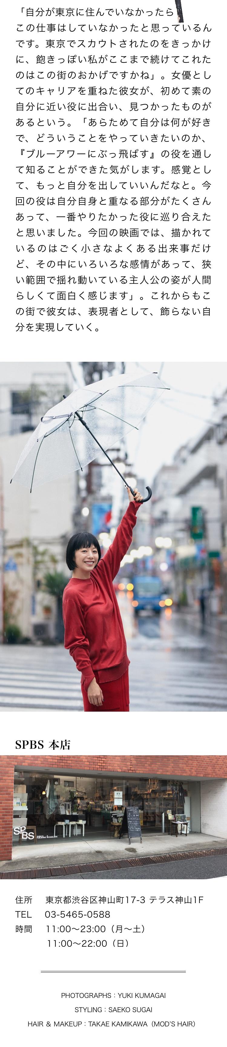 「自分が東京に住んでいなかったらこの仕事はしていなかったと思っているんです。東京でスカウトされたのをきっかけに、飽きっぽい私がここまで続けてこれたのはこの街のおかげですかね」。女優としてのキャリアを重ねた彼女が、初めて素の自分に近い役に出合い、見つかったものがあるという。「あらためて自分は何が好きで、どういうことをやっていきたいのか、『ブルーアワーにぶっ飛ばす』の役を通して知ることができた気がします。感覚として、もっと自分を出していいんだなと。今回の役は自分自身と重なる部分がたくさんあって、一番やりたかった役に巡り合えたと思いました。今回の映画では、描かれているのはごく小さなよくある出来事だけど、その中にいろいろな感情があって、狭い範囲で揺れ動いている主人公の姿が人間らしくて面白く感じます」。これからもこの街で彼女は、表現者として、飾らない自分を実現していく。SPBS 本店 住所 東京都渋谷区神山町17-3 テラス神山1F TEL 03-5465-0588 時間  11:00~23:00(月~土) 11:00~22:00(日)PHOTOGRAPHS:YUKI KUMAGAI STYLING:SAEKO SUGAI HAIR & MAKEUP:TAKAE KAMIKAWA(MOD'S HAIR)