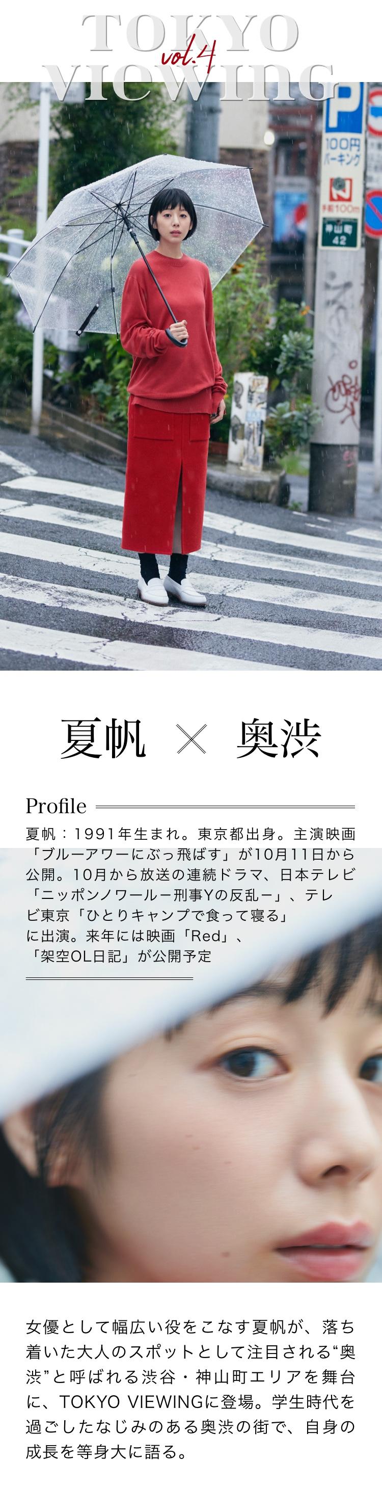 """夏帆×奥渋 Profile 夏帆:1991年生まれ。東京都出身。主演映画「ブルーアワーにぶっ飛ばす」が10月11日から公開予定。10月から放送の連続ドラマ、日本テレビ「ニッポンノワール-刑事Yの反乱-」、テレビ東京「ひとりキャンプで食って寝る」に出演。来年には映画「Red」、「架空OL日記」が公開される 女優として幅広い役をこなす夏帆が、落ち着いた大人のスポットとして注目される""""奥渋""""と呼ばれる渋谷・神山町エリアを舞台に、TOKYO VIEWINGに登場。学生時代を過ごしたなじみのある奥渋の街で、自身の成長を等身大に語る。"""