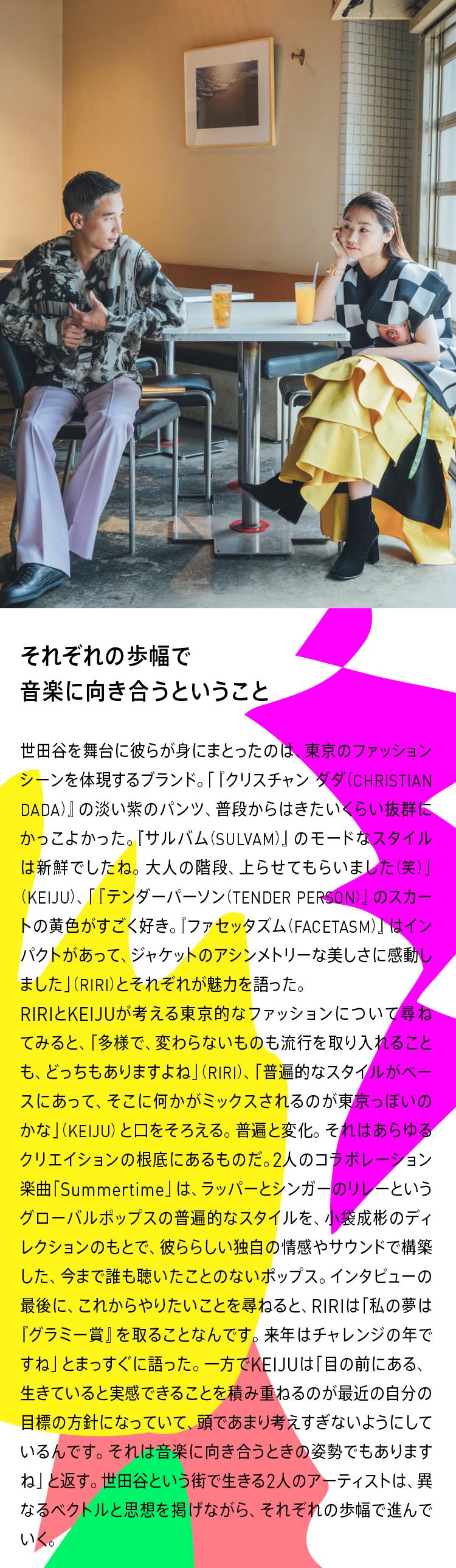 それぞれの歩幅で音楽に向き合うということ。 世田谷を舞台に彼らが身にまとったのは、東京のファッションシーンを体現するブランド。「『クリスチャン ダダ(CHRISTIAN DADA)』の淡い紫のパンツ、普段からはきたいくらい抜群にかっこよかった。『サルバム(SULVAM)』のモードなスタイルは新鮮でしたね。大人の階段、上らせてもらいました(笑)」(KEIJU)、「『テンダーパーソン(TENDER PERSON)』のスカートの黄色がすごく好き。『ファセッタズム(FACETASM)』はインパクトがあって、ジャケットのアシンメトリーな美しさに感動しました」(RIRI)とそれぞれが魅力を語った。RIRIとKEIJUが考える東京的なファッションについて尋ねてみると、「多様で、変わらないものも流行を取り入れることも、どっちもありますよね」(RIRI)、「普遍的なスタイルがベースにあって、そこに何かがミックスされるのが東京っぽいのかな」(KEIJU)と口をそろえる。普遍と変化。それはあらゆるクリエイションの根底にあるものだ。2人のコラボレーション楽曲「Summertime」は、ラッパーとシンガーのリレーというグローバルポップスの普遍的なスタイルを、小袋成彬のディレクションのもとで、彼ららしい独自の情感やサウンドで構築した、今まで誰も聴いたことのないポップス。インタビューの最後に、これからやりたいことを尋ねると、RIRIは「私の夢は『グラミー賞』を取ることなんです。来年はチャレンジの年ですね」とまっすぐに語った。一方でKEIJUは「目の前にある、生きていると実感できることを積み重ねるのが最近の自分の目標の方針になっていて、頭であまり考えすぎないようにしているんです。それは音楽に向き合うときの姿勢でもありますね」と返す。世田谷という街で生きる2人のアーティストは、異なるベクトルと思想を掲げながら、それぞれの歩幅で進んでいく。